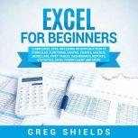 Excel for Beginners Learn Excel 2016, Including an Introduction to Formulas, Functions, Graphs, Charts, Macros, Modelling, Pivot Tables, Dashboards, Reports, Statistics, Excel Power Query, and More, Greg Shields
