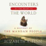 Encounters at the Heart of the World A History of the Mandan People, Elizabeth A. Fenn