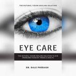 Eye Care: The Natural Vision Healing Solution to Eye Problems Faced by Teens & Adults, Dr. Dale Pheragh