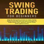 Swing Trading for Beginners Step by Step Guide on How to Make Money Online Every Day With the Best Strategies to Trade Stocks, Options, Futures, Forex and Cryptocurrency, BRANDON J.SWING