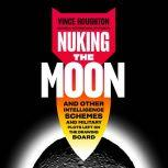 Nuking the Moon And Other Intelligence Schemes and Military Plots Left on the Drawing Board, Vince Houghton