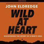Wild at Heart Discovering the Secret of a Man's Soul, John Eldredge