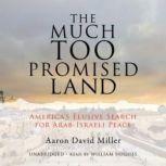 The Much Too Promised Land America's Elusive Search for ArabIsraeli Peace, Aaron David Miller
