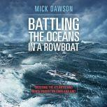 Battling the Ocean in a Rowboat Crossing the Atlantic and North Pacific on Oars and Grit, Mick Dawson