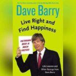 Live Right and Find Happiness (Although Beer is Much Faster) Life Lessons from Dave Barry, Dave Barry
