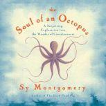 The Soul of an Octopus A Surprising Exploration into the Wonder of Consciousness, Sy Montgomery