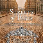 The Streets of Paris A Guide to the City of Light Following in the Footsteps of Famous Parisians Throughout History, Susan Cahill