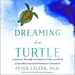 Dreaming in Turtle A Journey Through the Passion, Profit, and Peril of Our Most Coveted Prehistoric Creatures, PhD Laufer