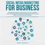 SOCIAL MEDIA MARKETING FOR BUSINESS The Ultimate Guide that will Reveal to You How to Build a Successful Personal Social Media Manager Brand and Use Social Media to achieve financial freedom, Mark Brandon