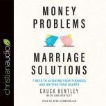 Money Problems, Marriage Solutions 7 Keys to Aligning Your Finances and Uniting Your Hearts, Chuck Bentley