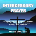 Intercessory Prayer: 200 Holy Spirit Inspired Prayers For Healing, Deliverance, Prayer And Fasting, Moses Omojola