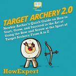 Target Archery 2.0 Newbie Archer's Quick Guide on How to Start, Grow, and Succeed in the Art of Using the Bow and Arrow at the Sport of Target Archery From A to Z, HowExpert