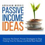 Passive Income Ideas Discover the Smart, Proven Strategies to Stop Trading Time for Money and Build Real Wealth, Abraham Morris