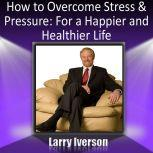 How to Overcome Stress and Pressure For a Happier and Healthier Life, Dr. Larry Iverson Ph.D.
