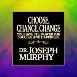 Choose, Chance, Change You Have the Power for Success and Happiness, Joseph Murphy