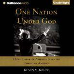 One Nation Under God How Corporate America Invented Christian America, Kevin M. Kruse