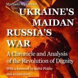 Ukraine's Maidan, Russia's War A Chronicle and Analysis of the Revolution of Dignity, Mychailo Wynnyckyj