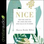 Nice Why We Love to Be Liked and How God Calls Us to More, Sharon Hodde Miller