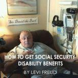 HOW TO GET SOCIAL SECURITY DISABILITY BENEFITS, levi freud