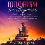 Buddhism for Beginners: A Complete Guide to Gaining Basic Knowledge About Buddhism and Mindfulness Meditation for a Peaceful Life, Madison Ping