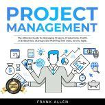 Project Management The Ultimate Guide for Managing Projects, Productivity, Profits of Enterprises, Startups and Planning with Lean, Scrum, Agile., Frank Allen