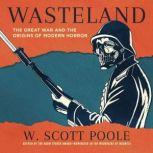 Wasteland The Great War and the Origins of Modern Horror, W. Scott Poole