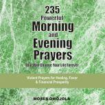 235 Powerful Morning And Evening Prayers That Will Change Your Life Forever: Violent Prayers for Healing, Favor and Financial Prosperity, Moses Omojola