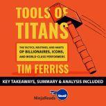 Summary: Tools of Titans The Tactics, Routines, and Habits of Billionaires, Icons, and World-Class Performers by Tim Ferriss: Key Takeaways, Summary & Analysis Included, Ninja Reads