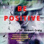 Be Positive Ten Hours of Overnight Subliminal Suggestions Embedded Within Sounds of Steady Rain, Robert Craig