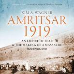 Amritsar 1919 An Empire of Fear and the Making of a Massacre, Kim A. Wagner