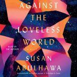 Against the Loveless World A Novel, Susan Abulhawa