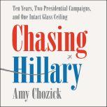Chasing Hillary Ten Years, Two Presidential Campaigns, and One Intact Glass Ceiling, Amy Chozick