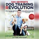 Zak Georges Dog Training Revolution The Complete Guide to Raising the Perfect Pet with Love, Zak George; Dina Roth Port