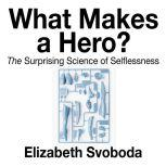 What Makes a Hero The Suprising Science of Selflessness, Elizabeth Svoboda