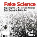 Fake Science Exposing the Left's Skewed Statistics, Fuzzy Facts, and Dodgy Data, Austin Ruse