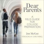 Dear Parents A Field Guide for College Preparation, Jon McGee