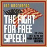 The Fight for Free Speech Ten Cases That Define Our First Amendment Freedoms, Ian Rosenberg