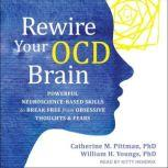 Rewire Your OCD Brain Powerful Neuroscience-Based Skills to Break Free from Obsessive Thoughts and Fears, PhD Pittman