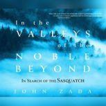 In the Valleys of the Noble Beyond In Search of the Sasquatch, John Zada