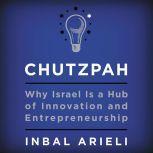 Chutzpah Why Israel Is a Hub of Innovation and Entrepreneurship, Inbal Arieli