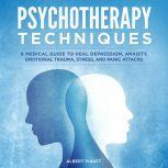 Psychotherapy Techniques A Medical Guide to Heal Depression, Anxiety, Emotional Trauma, Stress, and Panick Attacks, Albert Piaget
