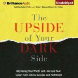 """The Upside of Your Dark Side Why Being Your Whole Self—Not Just Your """"Good"""" Self—Drives Success and Fulfillment, Todd Kashdan"""