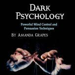 Dark Psychology Powerful Mind Control and Persuasion Techniques, Amanda Grapes