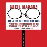 Under the Red White and Blue Patriotism, Disenchantment and the Stubborn Myth of the Great Gatsby, Greil Marcus