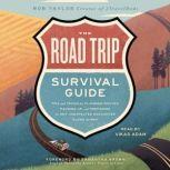 The Road Trip Survival Guide Tips and Tricks for Planning Routes, Packing Up, and Preparing for Any Unexpected Encounter Along the Way, Rob Taylor