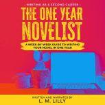 The One-Year Novelist A Week-By-Week Guide To Writing Your Novel In One Year, L. M. Lilly