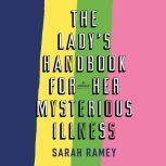 The Lady's Handbook for Her Mysterious Illness A Memoir, Sarah Ramey