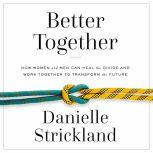 Better Together How Women and Men Can Heal the Divide and Work Together to Transform the Future, Danielle Strickland