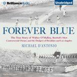 Forever Blue The True Story of Walter O'Malley, Baseball's Most Controversial Owner and the Dodgers of Brooklyn and Los Angeles, Michael D'Antonio