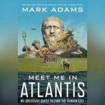 Meet Me in Atlantis My Quest to Find the 2,000-Year-Old Sunken City, Mark Adams